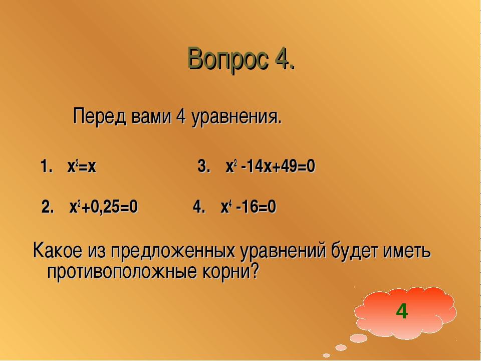 Вопрос 4. Перед вами 4 уравнения. 1. x2=x 3. x2 -14x+49=0 2. x2 +0,25=0 4. x4...