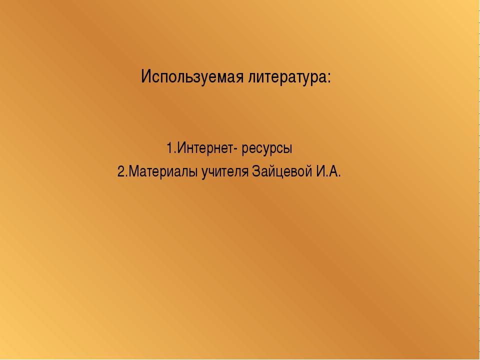 Используемая литература: 1.Интернет- ресурсы 2.Материалы учителя Зайцевой И.А.