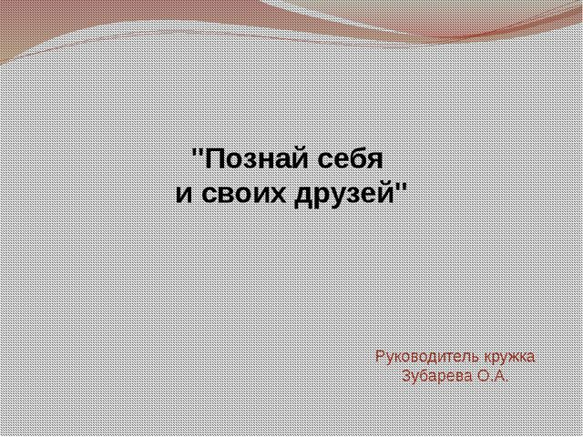 """""""Познай себя и своих друзей"""" Руководитель кружка Зубарева О.А."""