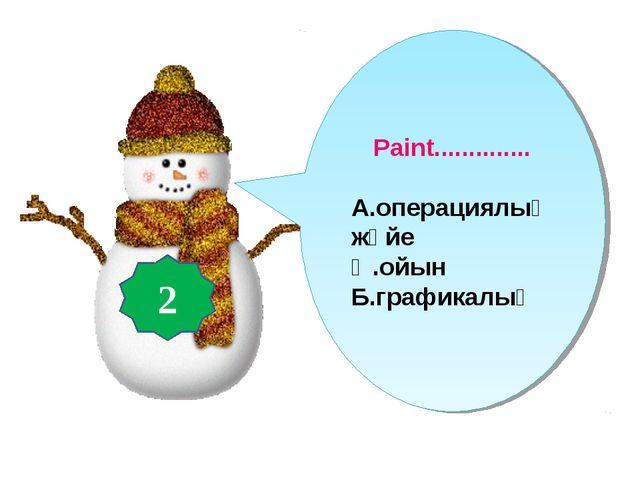 Paint.............. А.операциялық жүйе Ә.ойын Б.графикалық 2