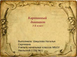 Картинный диктант 3 Б класс Выполнила: Шишлова Наталья Сергеевна Учитель нача