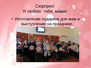Сюрприз! Я люблю тебя, мама! Изготовление подарков для мам и выступление на п