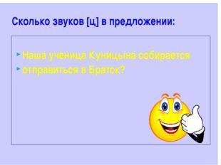 Сколько звуков [ц] в предложении: Наша ученица Куницына собирается отправить