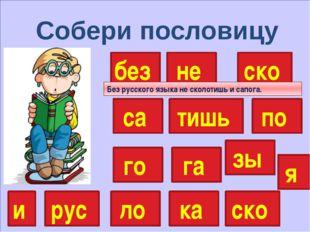 Собери пословицу без не тишь ско са рус по го я зы ка ло и га ско Без русско