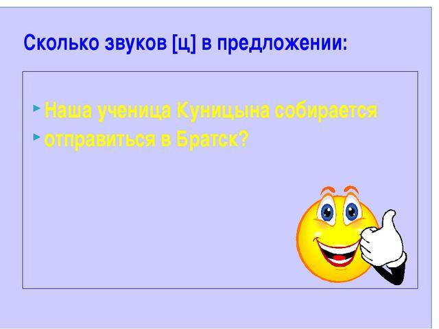 Сколько звуков [ц] в предложении: Наша ученица Куницына собирается отправить...