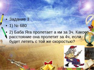 Задание 3 1) № 680 2) Баба Яга пролетает а км за 3ч. Какое расстояние она про