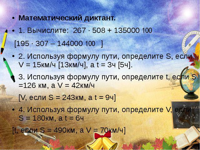 Математический диктант. 1. Вычислите: 267 ∙ 508 + 135000 ׃ 100 [195 ∙ 307 – 1...