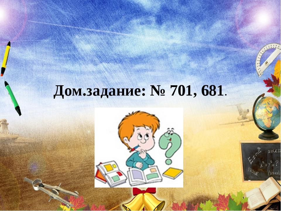 Дом.задание: № 701, 681.