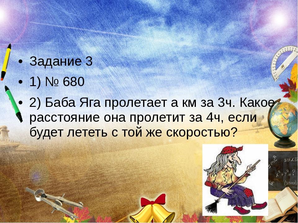 Задание 3 1) № 680 2) Баба Яга пролетает а км за 3ч. Какое расстояние она про...