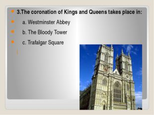 3.The coronation of Kings and Queens takes place in: a. Westminster Abbey b.
