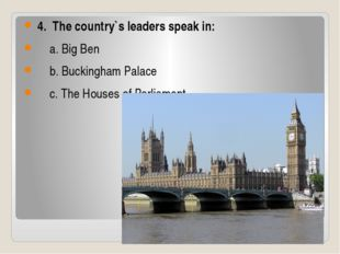 4. The country`s leaders speak in: a. Big Ben b. Buckingham Palace c. The Ho