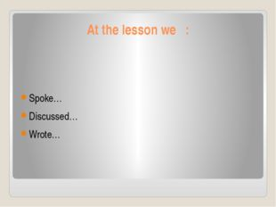 At the lesson we : Spoke… Discussed… Wrote…