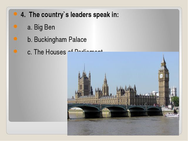 4. The country`s leaders speak in: a. Big Ben b. Buckingham Palace c. The Ho...