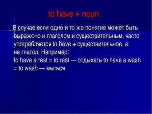 to have + noun В случае если одно и то же понятие может быть выражено и глаг