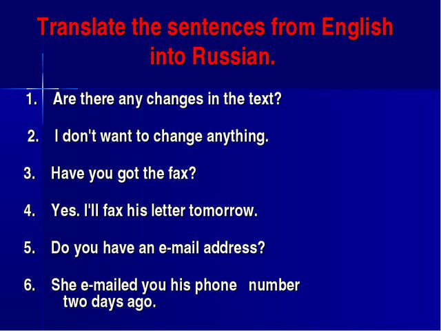 Translate the sentences from English into Russian. 1. Are there any change...