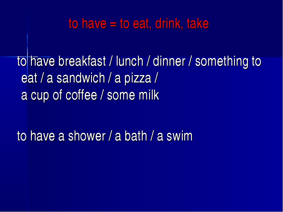 to have = to eat, drink, take to have breakfast / lunch / dinner / something...