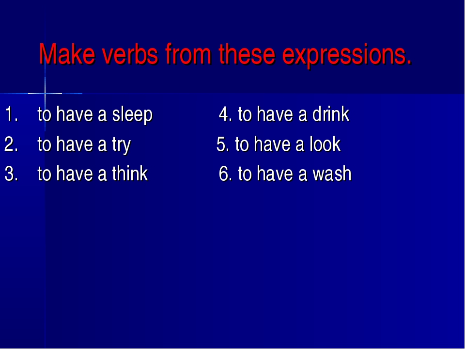 Make verbs from these expressions. 1. to have a sleep  4. to h...