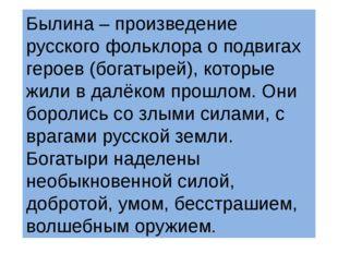 Былина – произведение русского фольклора о подвигах героев (богатырей), котор