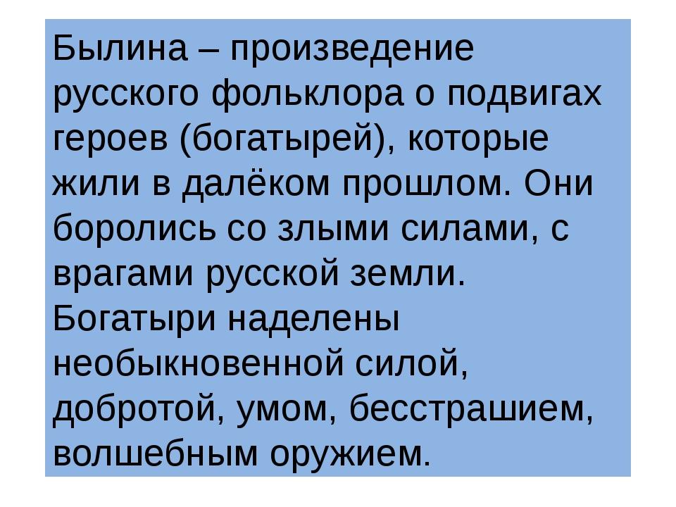 Былина – произведение русского фольклора о подвигах героев (богатырей), котор...