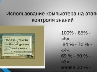 Использование компьютера на этапе контроля знаний 100% - 85% - «5», 84 % - 70