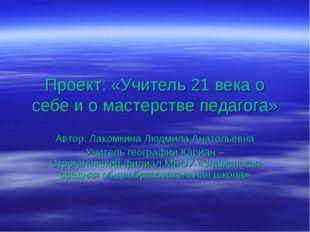 Проект: «Учитель 21 века о себе и о мастерстве педагога» Автор: Лакомкина Люд