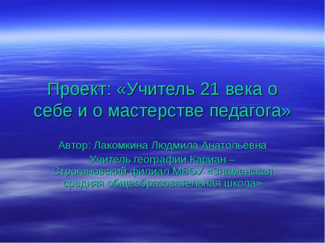 Проект: «Учитель 21 века о себе и о мастерстве педагога» Автор: Лакомкина Люд...