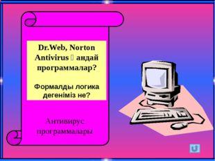 Dr.Web, Norton Antivirus қандай программалар? Формалды логика дегеніміз не?