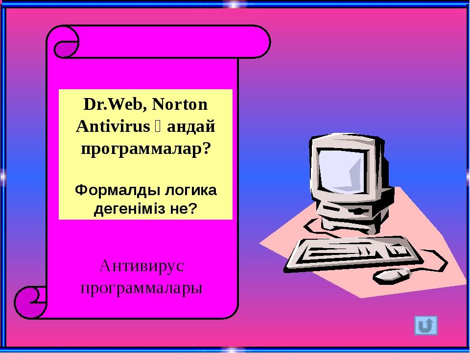 Dr.Web, Norton Antivirus қандай программалар? Формалды логика дегеніміз не?...
