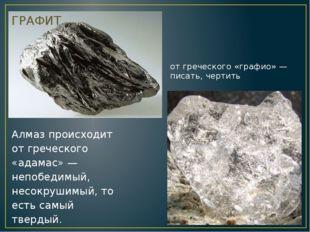 от греческого «графио» — писать, чертить  ГРАФИТ Алмаз происходит от греческ