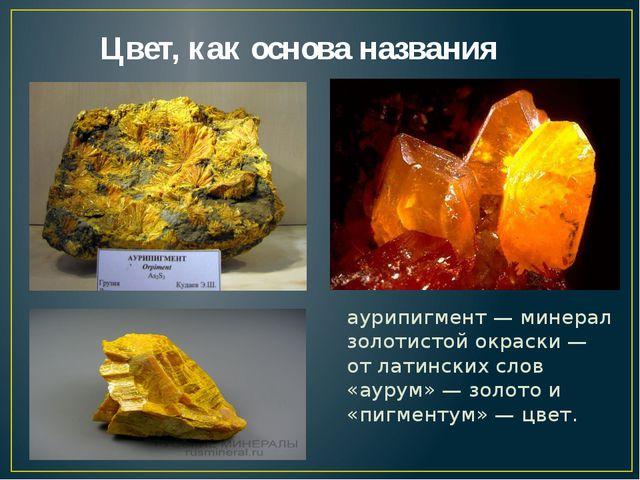 Цвет, как основа названия аурипигмент — минерал золотистой окраски — от лати...