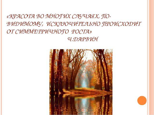 «КРАСОТА ВО МНОГИХ СЛУЧАЯХ, ПО-ВИДИМОМУ, ИСКЛЮЧИТЕЛЬНО ПРОИСХОДИТ ОТ СИММЕТРИ...