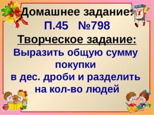 Домашнее задание: П.45 №798 Творческое задание: Выразить общую сумму покупки