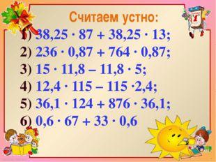 Считаем устно: 1) 38,25 · 87 + 38,25 · 13; 2) 236 · 0,87 + 764 · 0,87; 3) 15