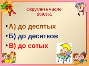 Округлите число 209,361 А) до десятых Б) до десятков В) до сотых FokinaLida.7