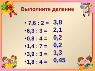 Выполните деление 7,6 : 2 = 6,3 : 3 = 0,8 : 4 = 1,4 : 7 = 3,9 : 3 = 1,8 : 4 =