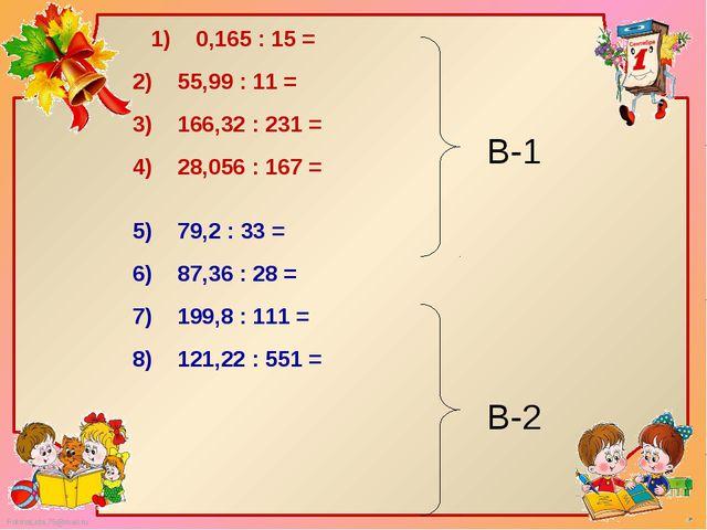 1)  0,165 : 15 = 2)  55,99 : 11 = 3)  166,32 : 231 = 4)  28,056 : 16...
