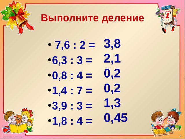 Выполните деление 7,6 : 2 = 6,3 : 3 = 0,8 : 4 = 1,4 : 7 = 3,9 : 3 = 1,8 : 4 =...