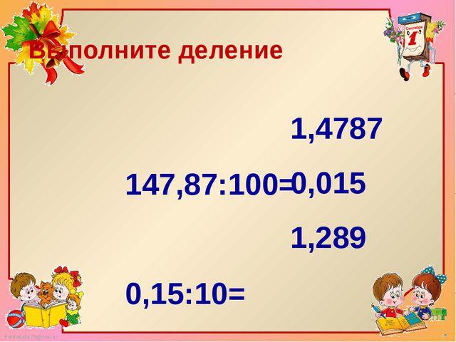 147,87:100=  0,15:10= 12,89:10= Выполните деление 1,4787 0,015 1,289 Fokina...