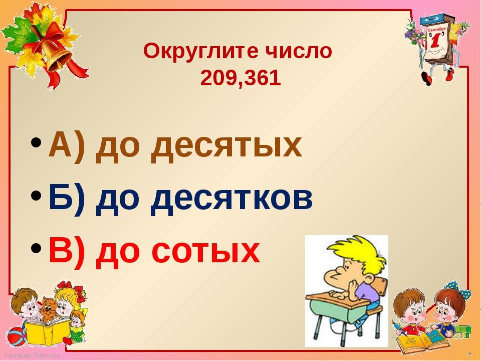 Округлите число 209,361 А) до десятых Б) до десятков В) до сотых FokinaLida.7...