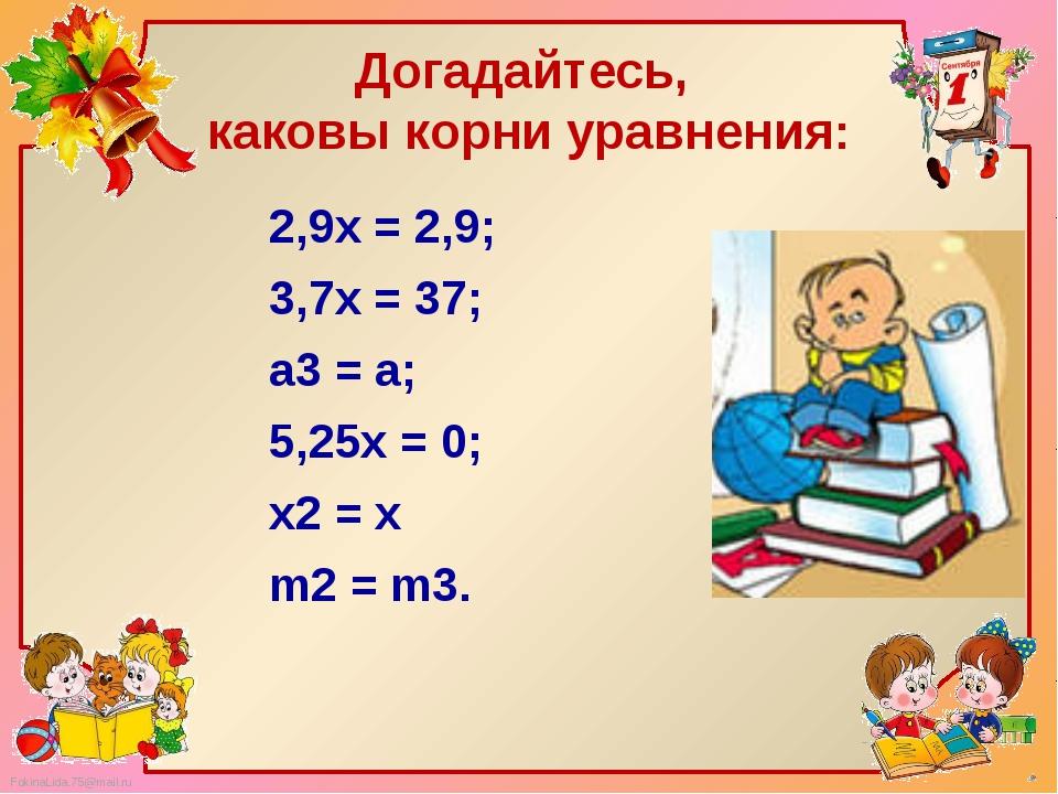 Догадайтесь, каковы корни уравнения: 2,9x = 2,9;        3,7x = 37;  а...