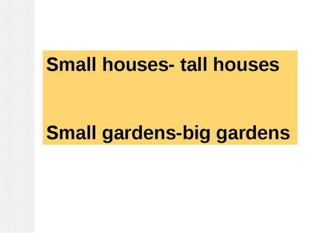 Small houses- tall houses Small gardens-big gardens