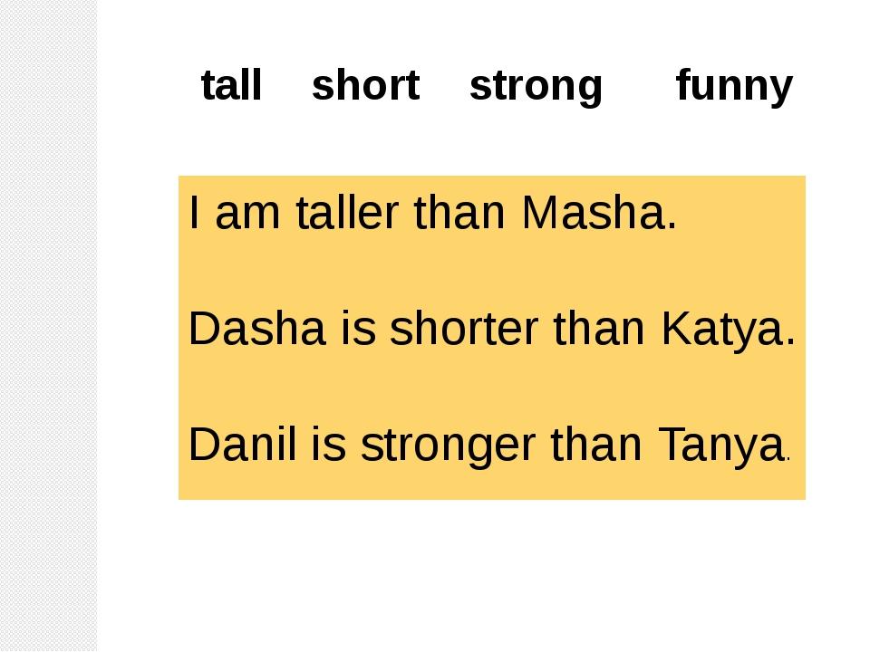 I am taller than Masha. Dasha is shorter than Katya. Danil is stronger than T...