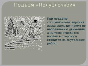 Подъём «Полуёлочкой» При подъёме «полуёлочкой» верхняя лыжа скользит прямо по