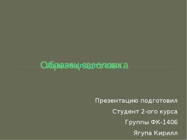 Презентацию подготовил Студент 2-ого курса Группы ФК-1406 Ягупа Кирилл