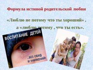 Формула истиной родительской любви «Люблю не потому что ты хороший» , а «любл