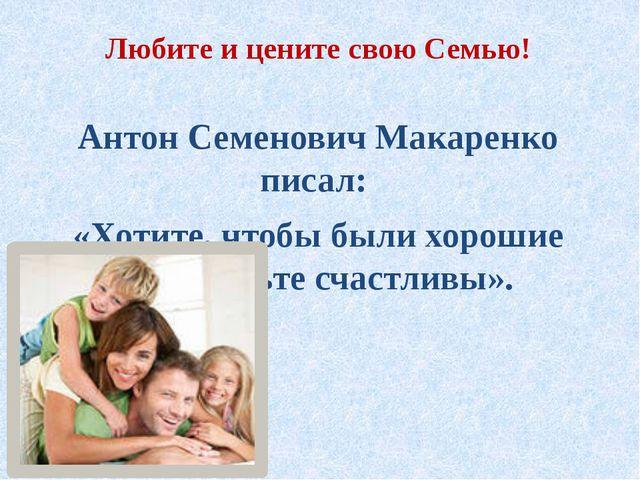 Любите и цените свою Семью! Антон Семенович Макаренко писал: «Хотите, чтобы б...