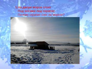 1.На дворе мороз стоит Под ногами лед скрипит. Почему скрипит снег на морозе?