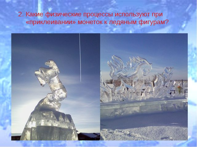 2. Какие физические процессы используют при «приклеивании» монеток к ледяным...