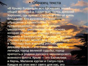«В Крыму буквально все пронизано нашей общей историей игордостью. Здесь дре