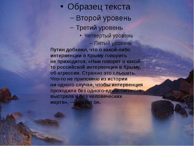 Путин добавил, что окакой-либо интервенции вКрыму говорить неприходится....